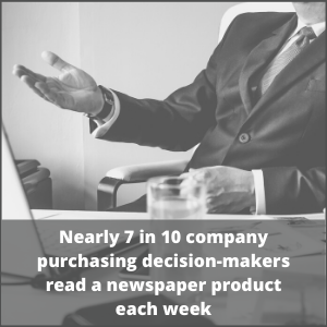Nearly 7 in 10 company purchasing decision-makers read a newspaper product each week